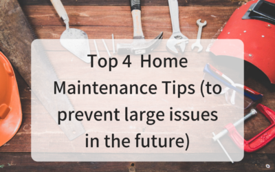 Top 4 Home Maintenance Tips (to Prevent Large Issues in the Future)